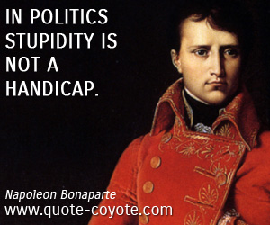 Stupid quotes - In politics stupidity is not a handicap.