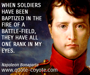 Battle quotes - When soldiers have been baptized in the fire of a battle-field, they have all one rank in my eyes.