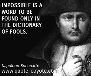 quotes - Impossible is a word to be found only in the dictionary of fools.