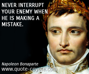 Fun quotes - Never interrupt your enemy when he is making a mistake.