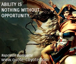 quotes - Ability is nothing without opportunity.