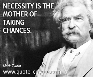 Necessity quotes - Necessity is the mother of taking chances.
