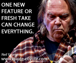 One quotes - One new feature or fresh take can change everything.