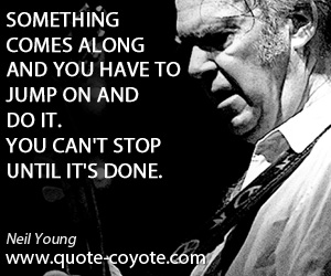 Something quotes - Something comes along and you have to jump on and do it. You can't stop until it's done.
