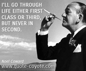 Inspirational quotes - I'll go through life either first class or third, but never in second.