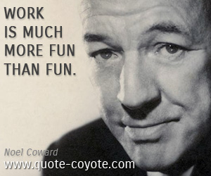 quotes - Work is much more fun than fun.