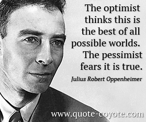 Pessimist quotes - The optimist thinks this is the best of all possible worlds. The pessimist fears it is true.