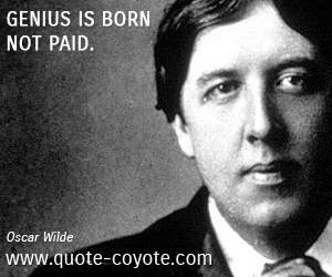 quotes - Genius is born - not paid.
