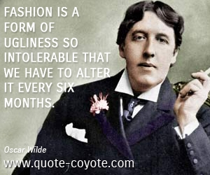 quotes - Fashion is a form of ugliness so intolerable that we have to alter it every six months.