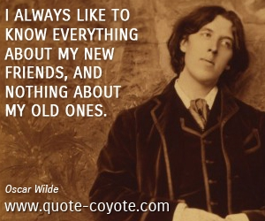 quotes - I always like to know everything about my new friends, and nothing about my old ones.