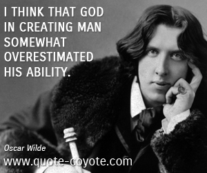 quotes - I think that God in creating Man somewhat overestimated his ability.