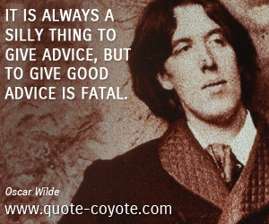 quotes - It is always a silly thing to give advice, but to give good advice is fatal.