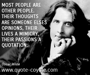 Opinion quotes - Most people are other people. Their thoughts are someone elses opinions, their lives a mimicry, their passions a quotation.