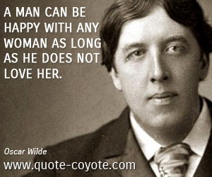 quotes - A man can be happy with any woman as long as he does not love her.