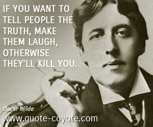 Kill quotes - If you want to tell people the truth, make them laugh, otherwise they'll kill you.