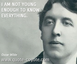 Everything quotes - I am not young enough to know everything.