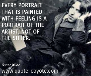 quotes - Every portrait that is painted with feeling is a portrait of the artist, not of the sitter.
