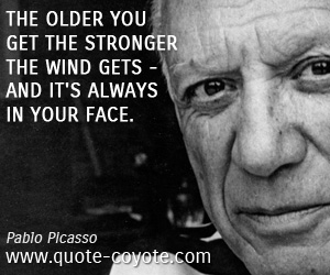Fun quotes - The older you get the stronger the wind gets - and it's always in your face.