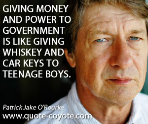 Whiskey quotes - Giving money and power to government is like giving whiskey and car keys to teenage boys.