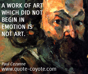 Art quotes - A work of art which did not begin in emotion is not art.