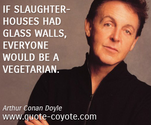 quotes - If slaughterhouses had glass walls, everyone would be a vegetarian.
