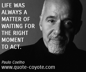 quotes - Life was always a matter of waiting for the right moment to act.