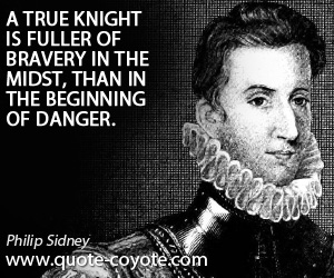 Bravery quotes - A true knight is fuller of bravery in the midst, than in the beginning of danger.