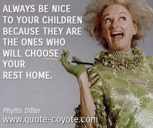 Nice quotes - Always be nice to your children because they are the ones who will choose your rest home.