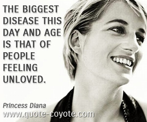 quotes - The biggest disease this day and age is that of people feeling unloved.