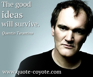 Idea quotes - The good ideas will survive.