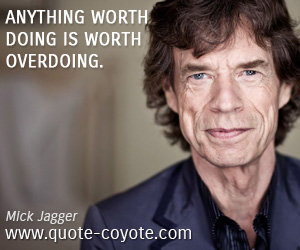 quotes - Anything worth doing is worth overdoing.