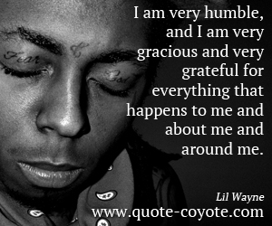 quotes - I am very humble, and I am very gracious and very grateful for everything that happens to me and about me and around me.