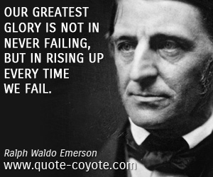 quotes - Our greatest glory is not in never failing, but in rising up every time we fail.