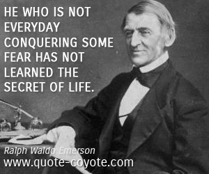 quotes - He who is not everyday conquering some fear has not learned the secret of life.