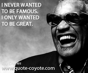 Great quotes - I never wanted to be famous. I only wanted to be great.