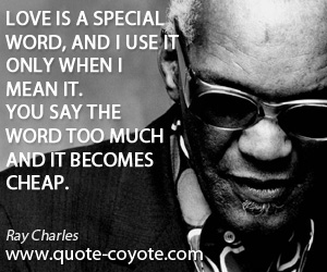 Word quotes - Love is a special word, and I use it only when I mean it. You say the word too much and it becomes cheap.