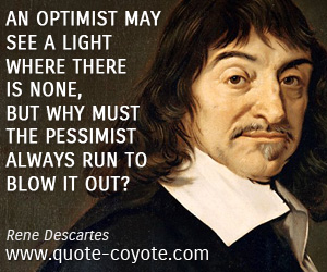 quotes - An optimist may see a light where there is none, but why must the pessimist always run to blow it out?