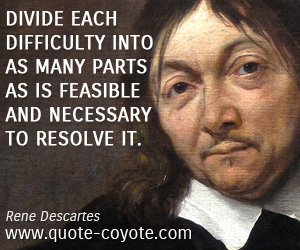 quotes - Divide each difficulty into as many parts as is feasible and necessary to resolve it.