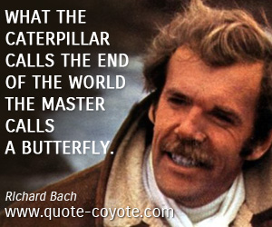 Master quotes - What the caterpillar calls the end of the world the master calls a butterfly.