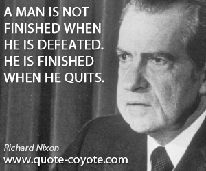 Quit quotes - A man is not finished when he is defeated. He is finished when he quits.