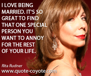 Married quotes - I love being married. It's so great to find that one special person you want to annoy for the rest of your life.
