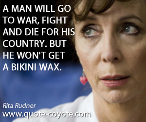 quotes - A man will go to war, fight and die for his country. But he won't get a bikini wax.