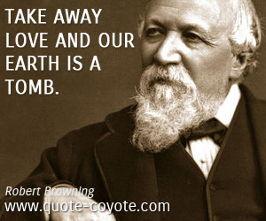 quotes - Take away love and our earth is a tomb.