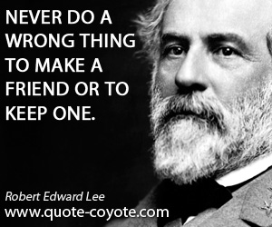 One quotes - Never do a wrong thing to make a friend or to keep one.