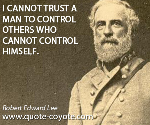 Himself quotes - I cannot trust a man to control others who cannot control himself.