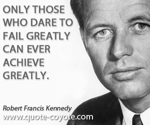 Great quotes - Only those who dare to fail greatly can ever achieve greatly.