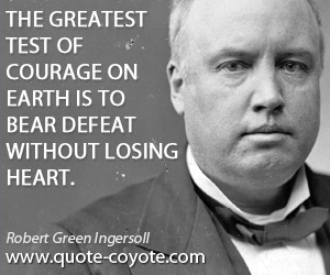 Courage quotes - The greatest test of courage on earth is to bear defeat without losing heart.
