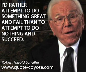 Something quotes - I'd rather attempt to do something great and fail than to attempt to do nothing and succeed.