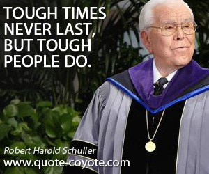 quotes - Tough times never last, but tough people do.