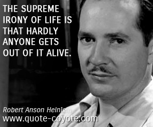 quotes - The supreme irony of life is that hardly anyone gets out of it alive.